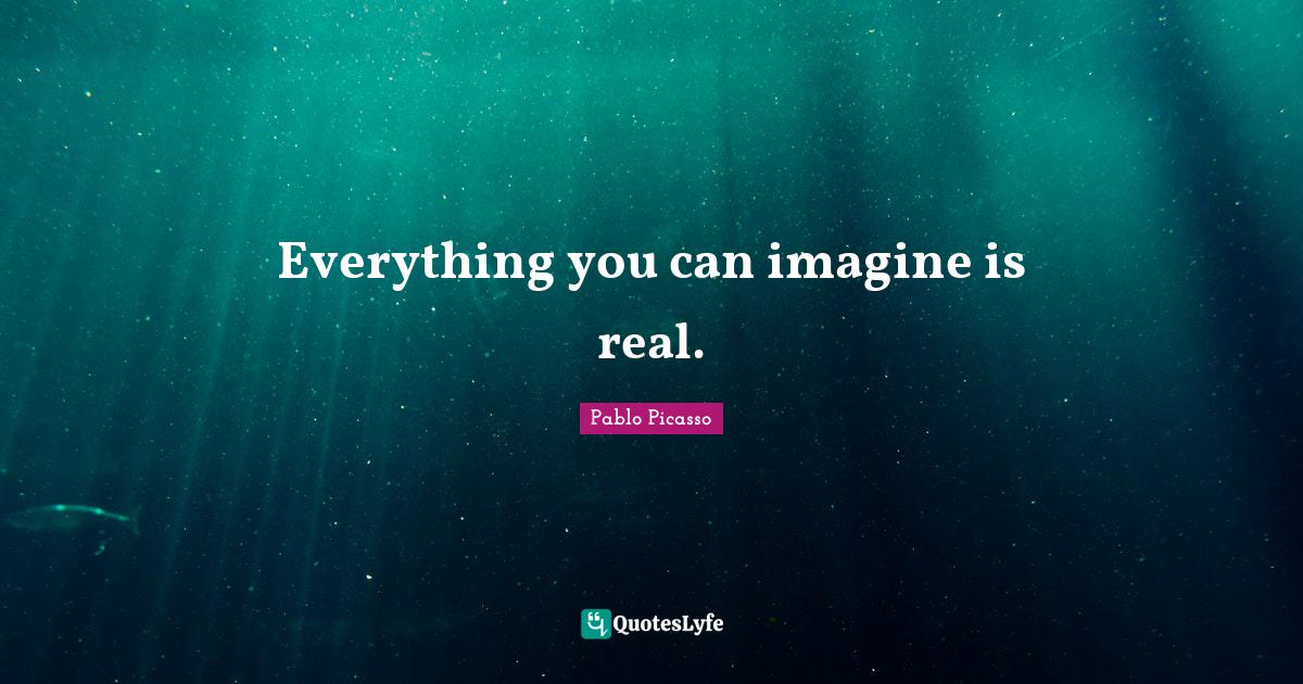 Pablo Picasso Quotes: Everything you can imagine is real.