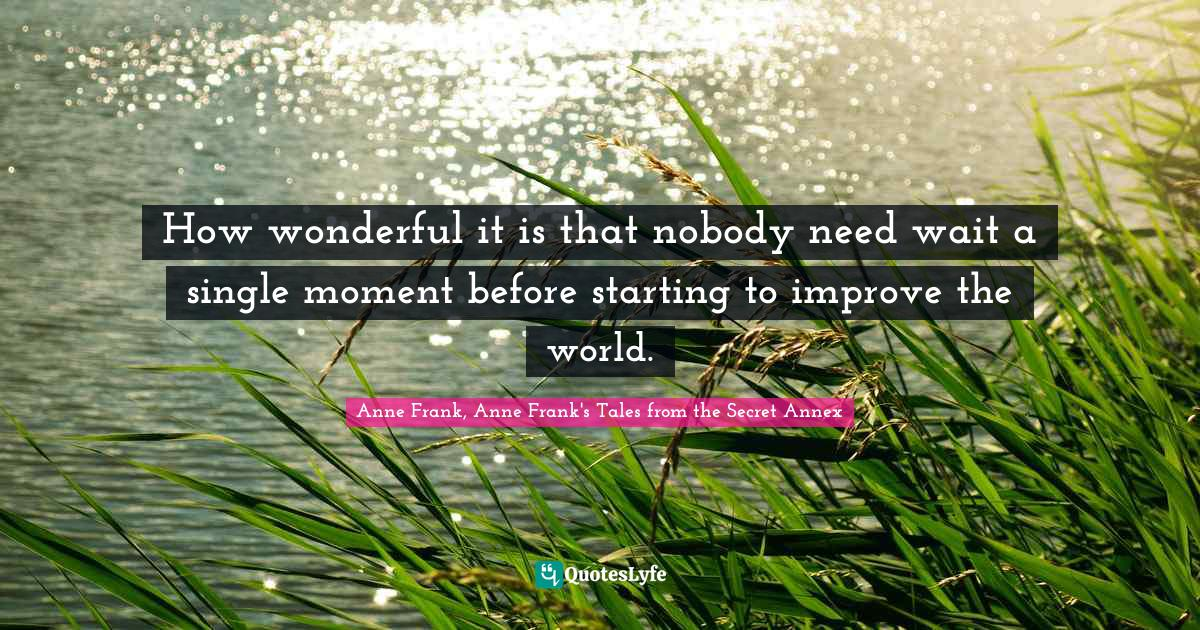 Anne Frank, Anne Frank's Tales from the Secret Annex Quotes: How wonderful it is that nobody need wait a single moment before starting to improve the world.