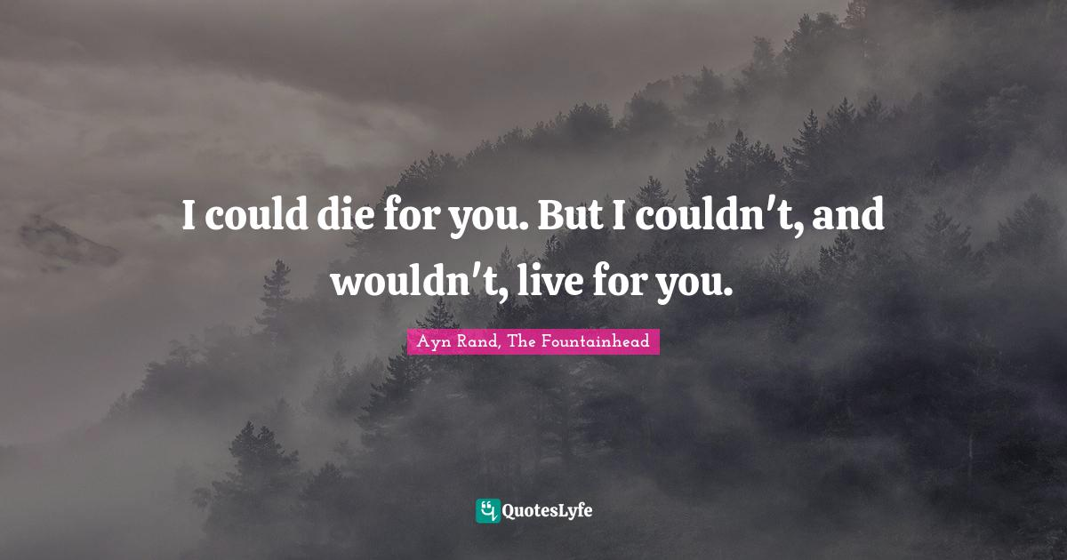 Ayn Rand, The Fountainhead Quotes: I could die for you. But I couldn't, and wouldn't, live for you.