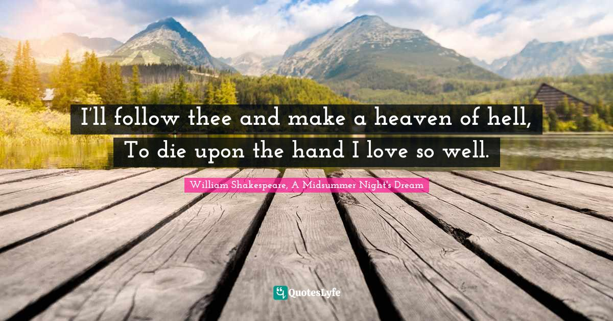 William Shakespeare, A Midsummer Night's Dream Quotes: I'll follow thee and make a heaven of hell, To die upon the hand I love so well.