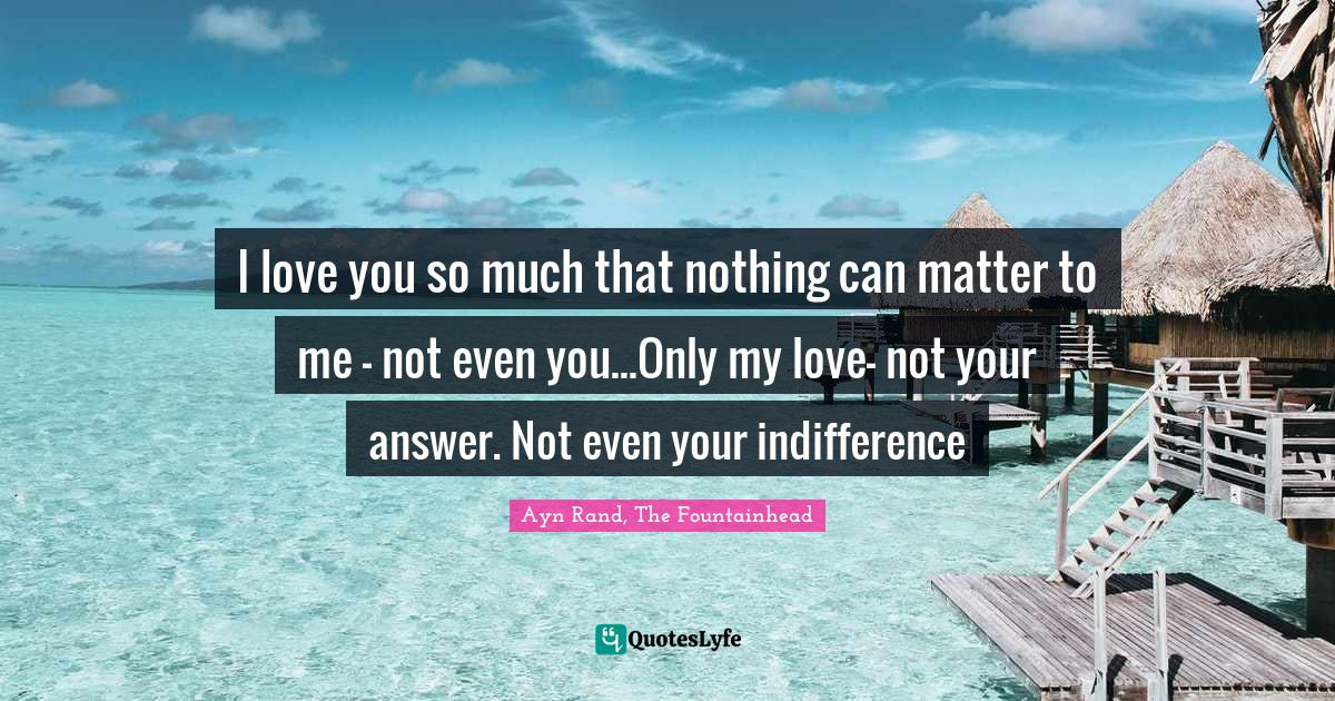 Ayn Rand, The Fountainhead Quotes: I love you so much that nothing can matter to me - not even you...Only my love- not your answer. Not even your indifference