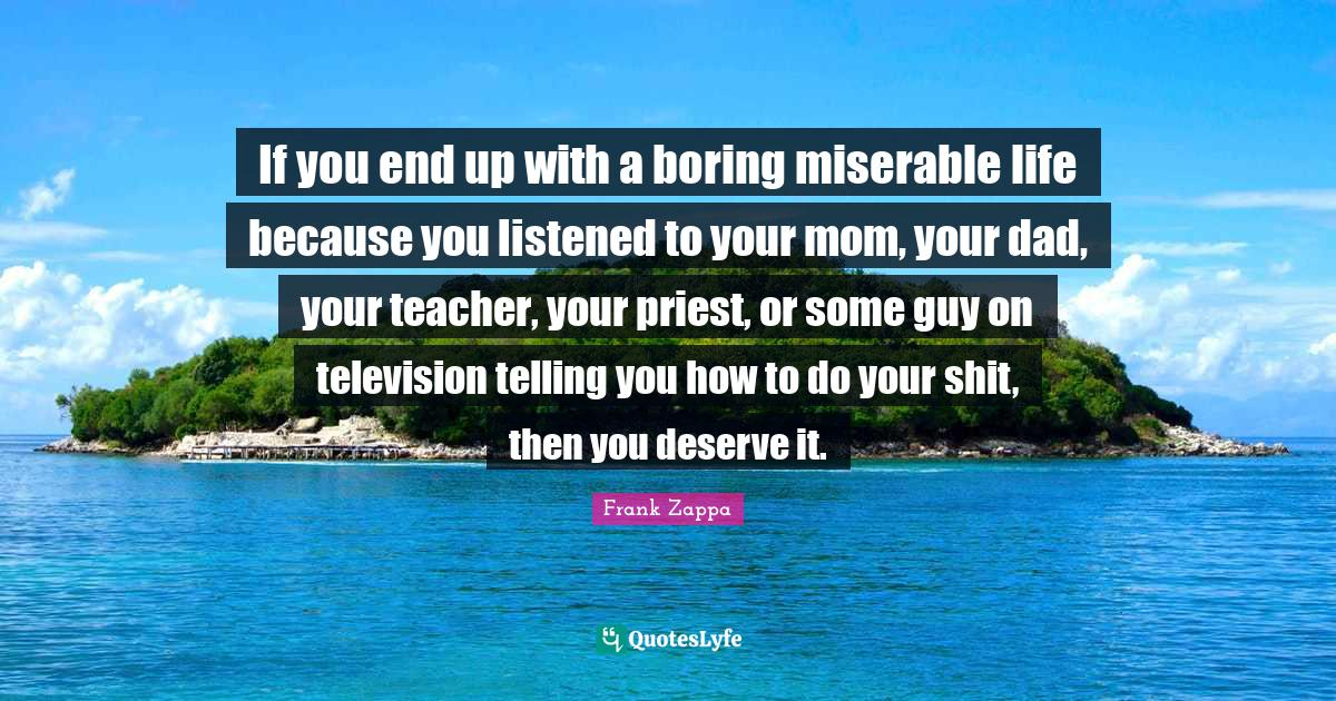 Frank Zappa Quotes: If you end up with a boring miserable life because you listened to your mom, your dad, your teacher, your priest, or some guy on television telling you how to do your shit, then you deserve it.