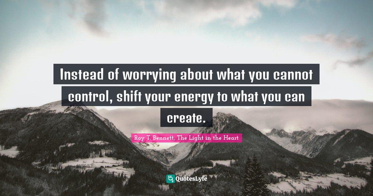 Roy T. Bennett, The Light in the Heart Quotes: Instead of worrying about what you cannot control, shift your energy to what you can create.