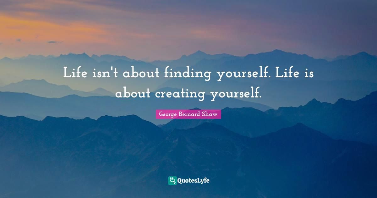 George Bernard Shaw Quotes: Life isn't about finding yourself. Life is about creating yourself.