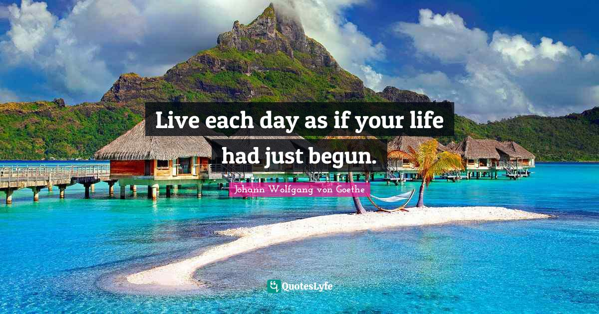 Johann Wolfgang von Goethe Quotes: Live each day as if your life had just begun.
