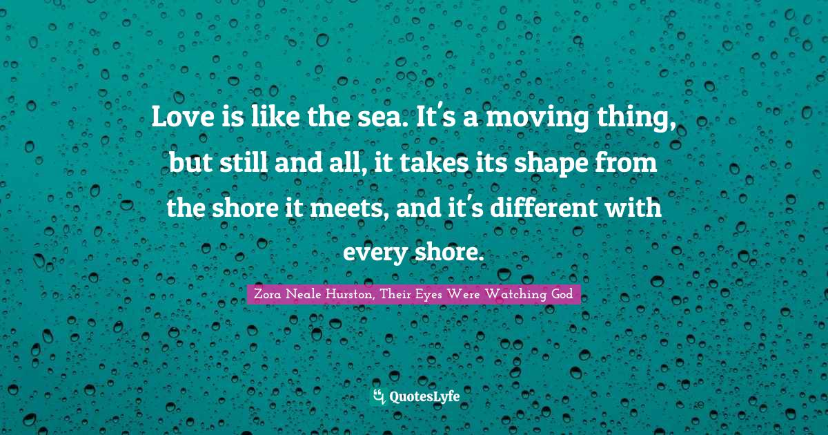 Zora Neale Hurston, Their Eyes Were Watching God Quotes: Love is like the sea. It's a moving thing, but still and all, it takes its shape from the shore it meets, and it's different with every shore.