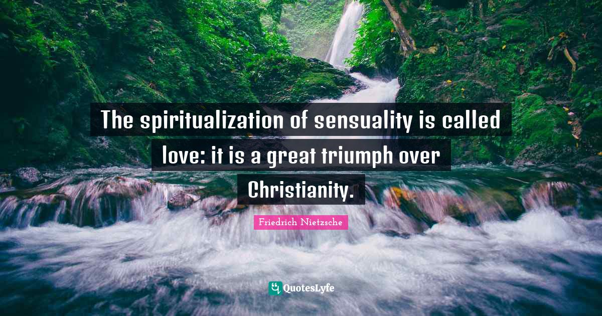Friedrich Nietzsche Quotes: The spiritualization of sensuality is called love: it is a great triumph over Christianity.