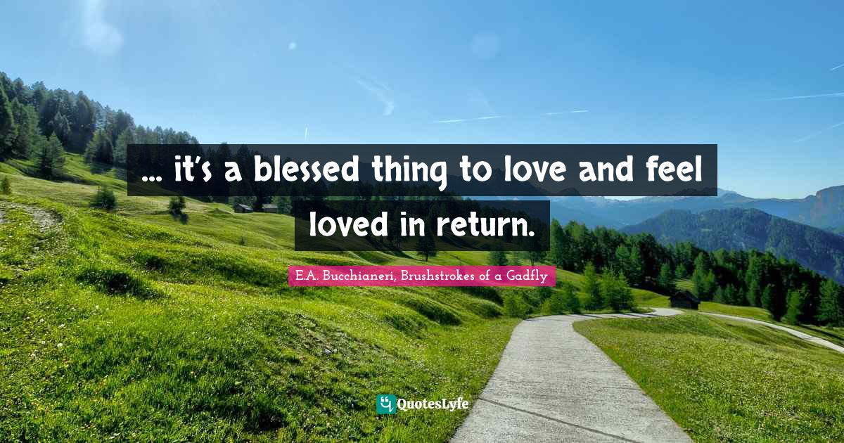 E.A. Bucchianeri, Brushstrokes of a Gadfly Quotes: ... it's a blessed thing to love and feel loved in return.