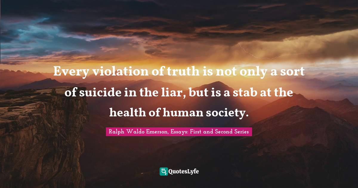 Ralph Waldo Emerson, Essays: First and Second Series Quotes: Every violation of truth is not only a sort of suicide in the liar, but is a stab at the health of human society.