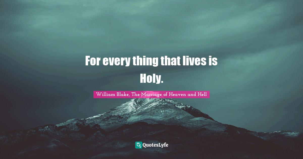 William Blake, The Marriage of Heaven and Hell Quotes: For every thing that lives is Holy.