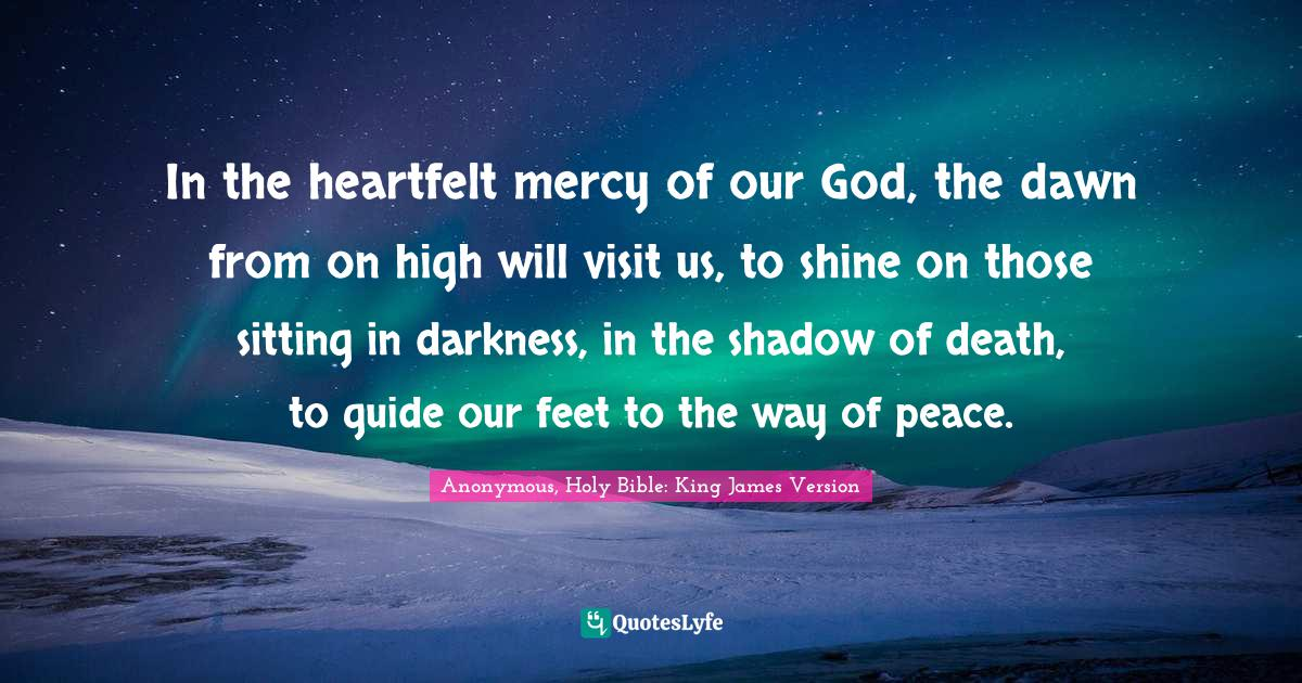Anonymous, Holy Bible: King James Version Quotes: In the heartfelt mercy of our God, the dawn from on high will visit us, to shine on those sitting in darkness, in the shadow of death, to guide our feet to the way of peace.