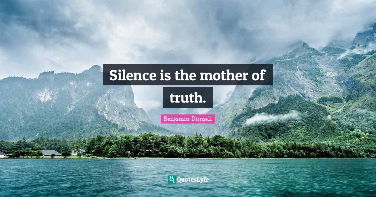 Benjamin Disraeli Quotes: Silence is the mother of truth.