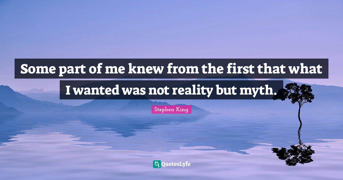 Stephen King Quotes: Some part of me knew from the first that what I wanted was not reality but myth.