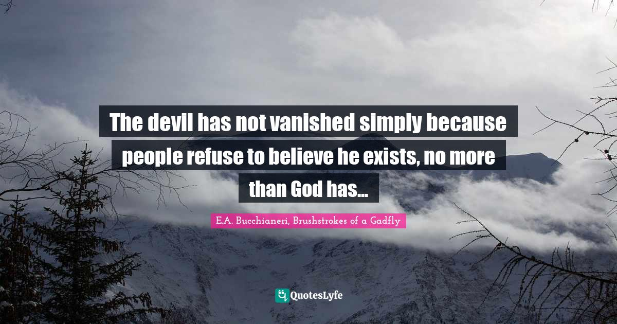 E.A. Bucchianeri, Brushstrokes of a Gadfly Quotes: The devil has not vanished simply because people refuse to believe he exists, no more than God has...