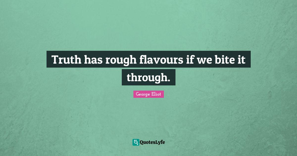 George Eliot Quotes: Truth has rough flavours if we bite it through.