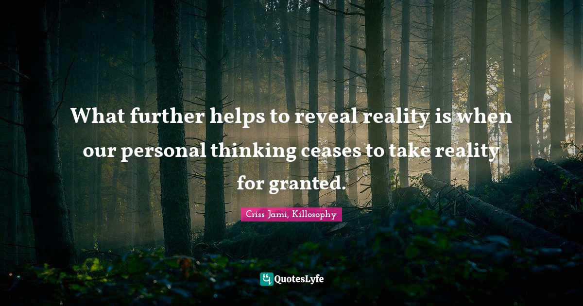 Criss Jami, Killosophy Quotes: What further helps to reveal reality is when our personal thinking ceases to take reality for granted.