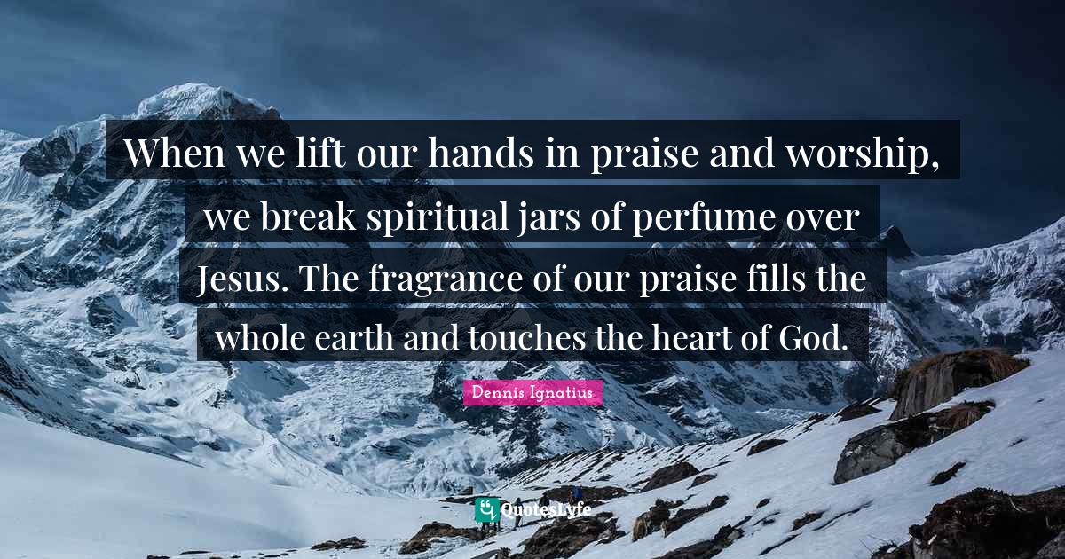 Dennis Ignatius Quotes: When we lift our hands in praise and worship, we break spiritual jars of perfume over Jesus. The fragrance of our praise fills the whole earth and touches the heart of God.