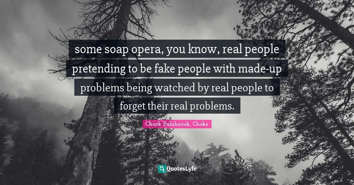 Chuck Palahniuk, Choke Quotes: some soap opera, you know, real people pretending to be fake people with made-up problems being watched by real people to forget their real problems.