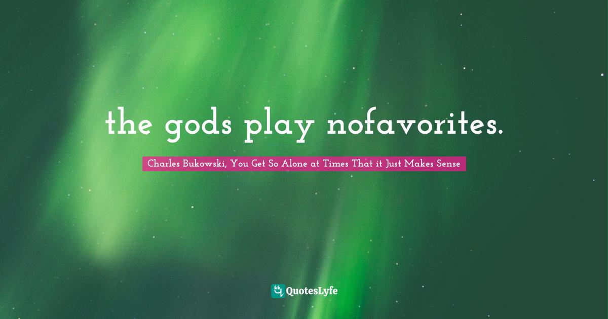 Charles Bukowski, You Get So Alone at Times That it Just Makes Sense Quotes: the gods play nofavorites.