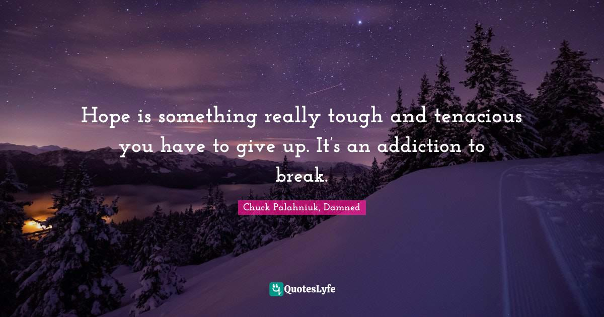Chuck Palahniuk, Damned Quotes: Hope is something really tough and tenacious you have to give up. It's an addiction to break.
