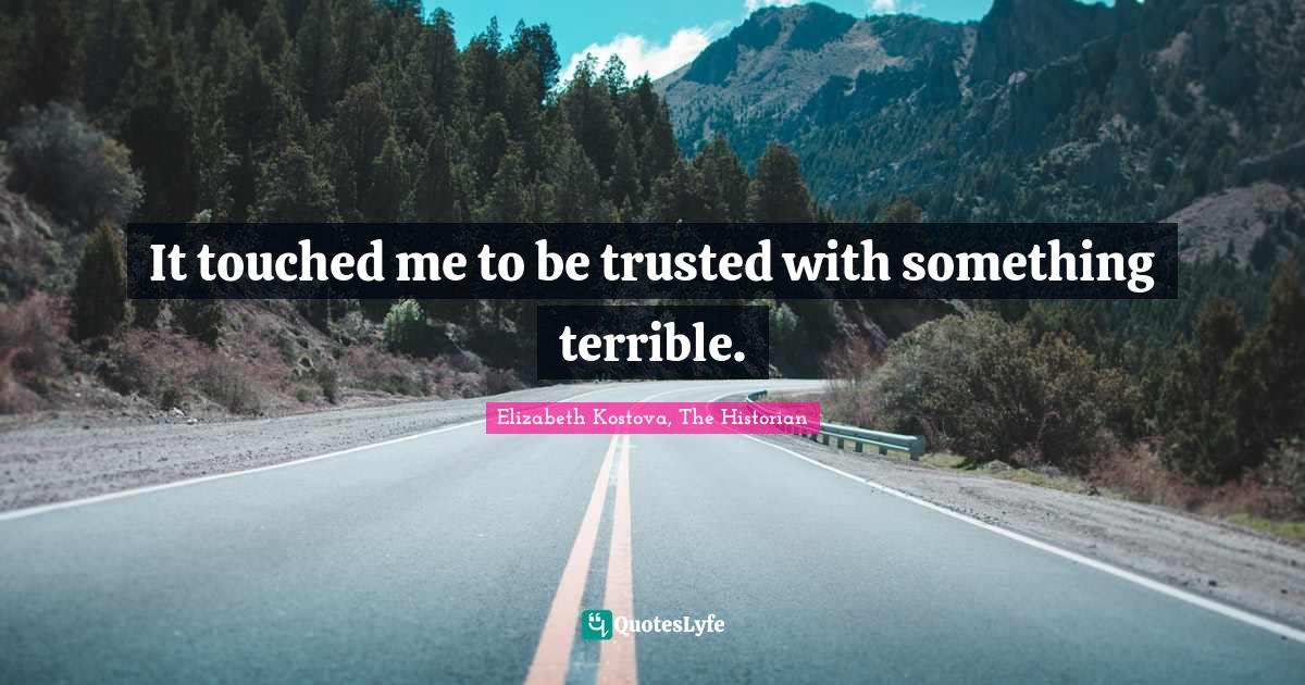 Elizabeth Kostova, The Historian Quotes: It touched me to be trusted with something terrible.