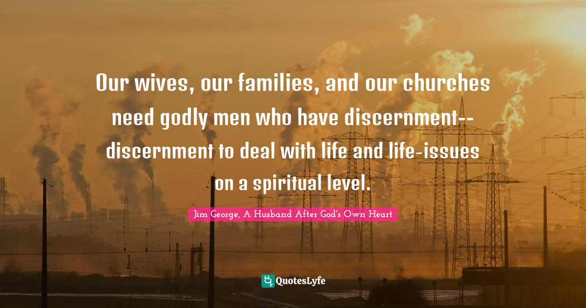 Jim George, A Husband After God's Own Heart Quotes: Our wives, our families, and our churches need godly men who have discernment--discernment to deal with life and life-issues on a spiritual level.