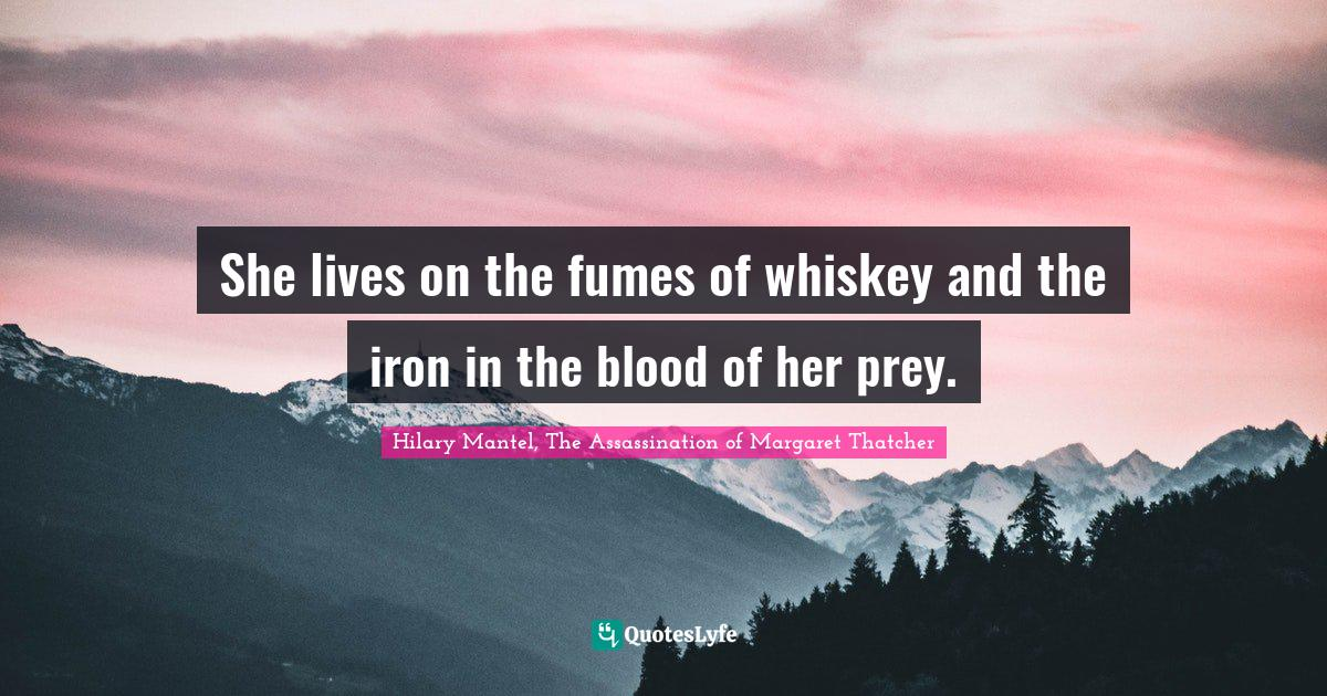 Hilary Mantel, The Assassination of Margaret Thatcher Quotes: She lives on the fumes of whiskey and the iron in the blood of her prey.