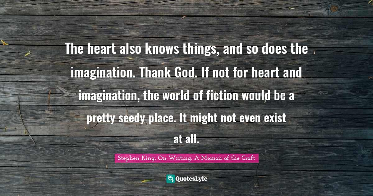 Stephen King, On Writing: A Memoir of the Craft Quotes: The heart also knows things, and so does the imagination. Thank God. If not for heart and imagination, the world of fiction would be a pretty seedy place. It might not even exist at all.