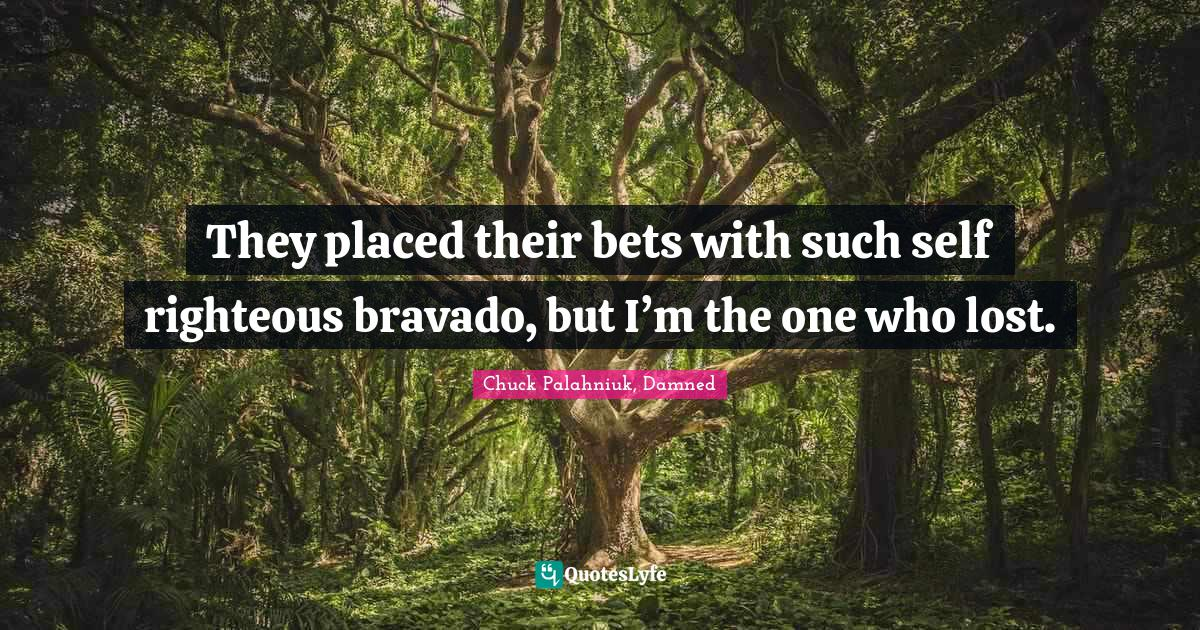 Chuck Palahniuk, Damned Quotes: They placed their bets with such self righteous bravado, but I'm the one who lost.
