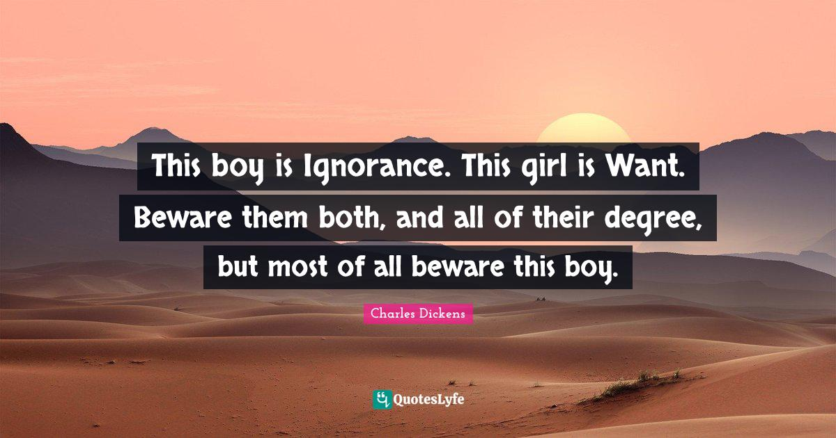 Charles Dickens Quotes: This boy is Ignorance. This girl is Want. Beware them both, and all of their degree, but most of all beware this boy.