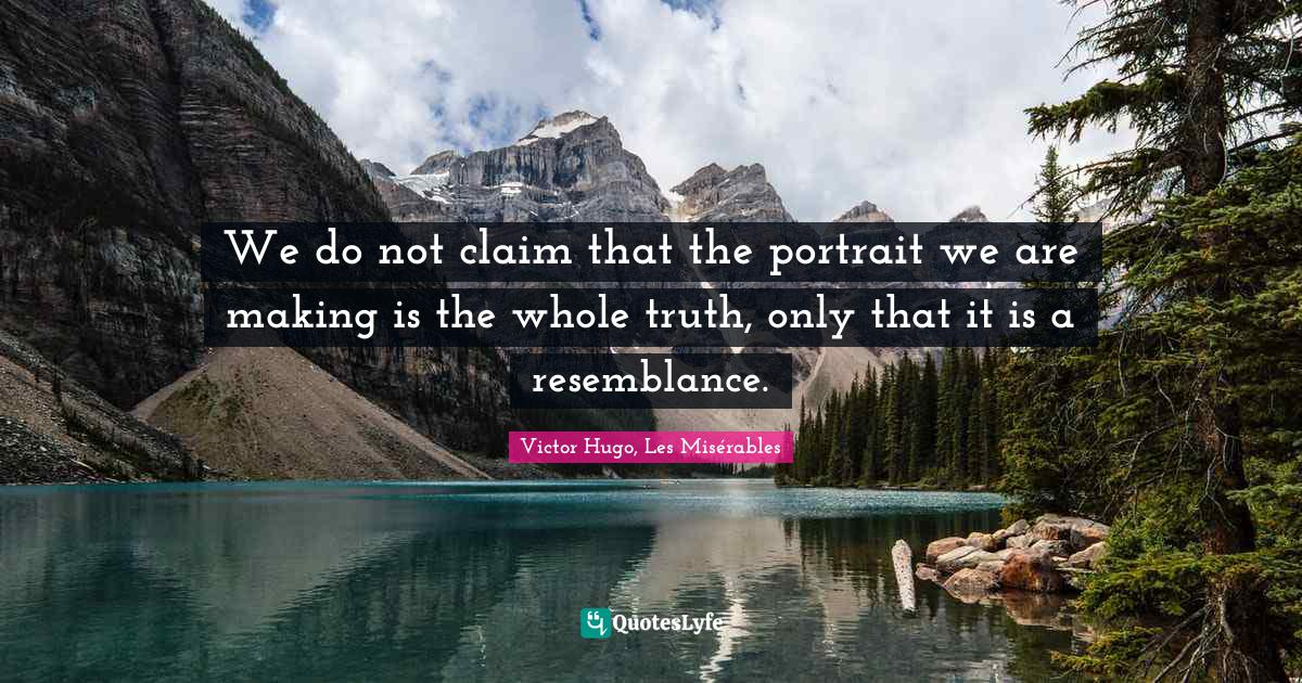 Victor Hugo, Les Misérables Quotes: We do not claim that the portrait we are making is the whole truth, only that it is a resemblance.