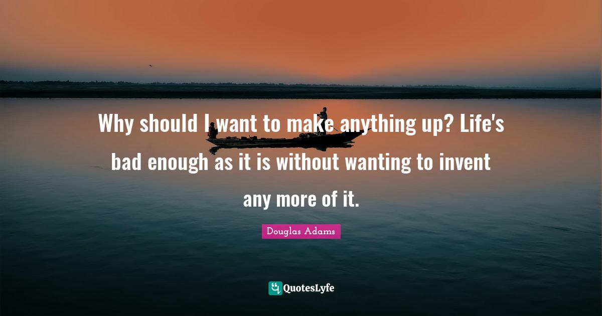 Douglas Adams Quotes: Why should I want to make anything up? Life's bad enough as it is without wanting to invent any more of it.