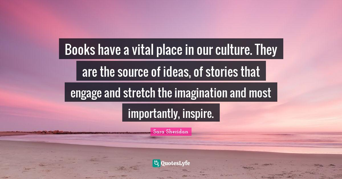 Sara Sheridan Quotes: Books have a vital place in our culture. They are the source of ideas, of stories that engage and stretch the imagination and most importantly, inspire.