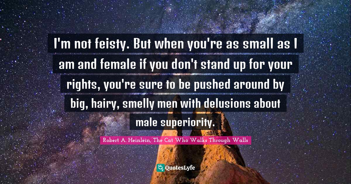 Robert A. Heinlein, The Cat Who Walks Through Walls Quotes: I'm not feisty. But when you're as small as I am and female if you don't stand up for your rights, you're sure to be pushed around by big, hairy, smelly men with delusions about male superiority.