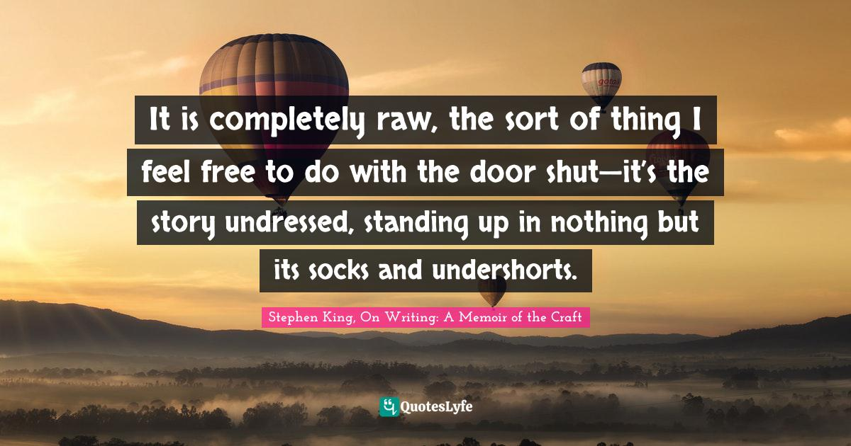 Stephen King, On Writing: A Memoir of the Craft Quotes: It is completely raw, the sort of thing I feel free to do with the door shut—it's the story undressed, standing up in nothing but its socks and undershorts.