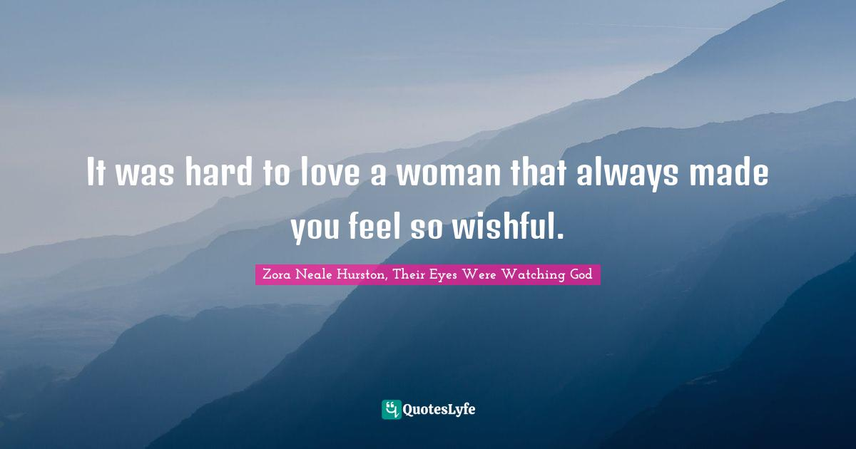 Zora Neale Hurston, Their Eyes Were Watching God Quotes: It was hard to love a woman that always made you feel so wishful.