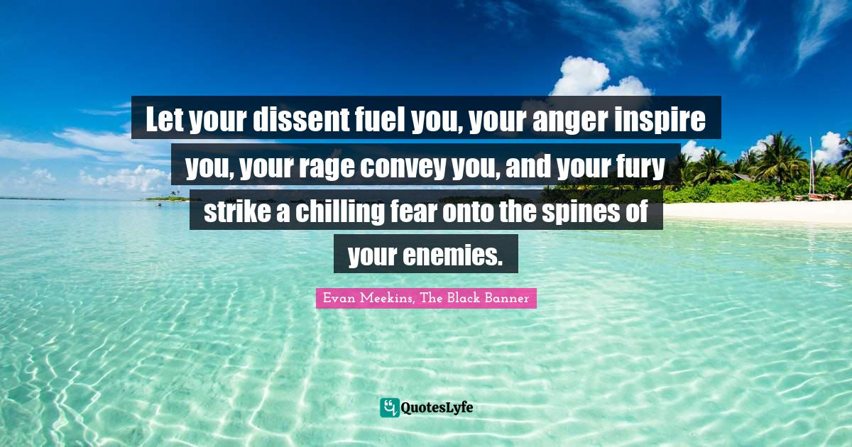 Evan Meekins, The Black Banner Quotes: Let your dissent fuel you, your anger inspire you, your rage convey you, and your fury strike a chilling fear onto the spines of your enemies.