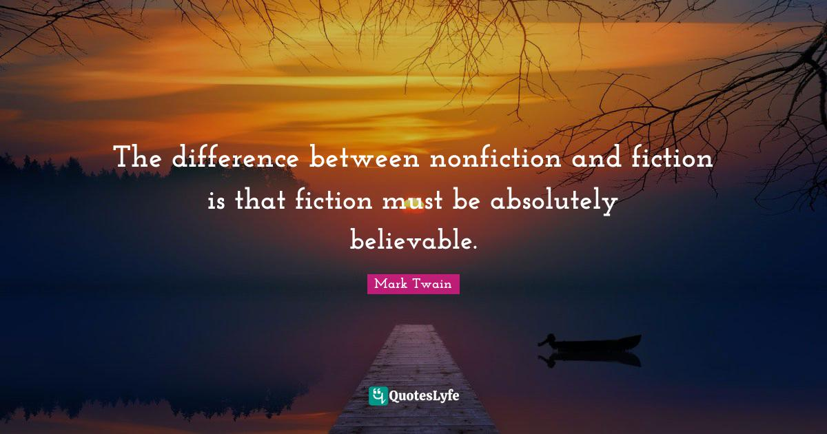 Mark Twain Quotes: The difference between nonfiction and fiction is that fiction must be absolutely believable.