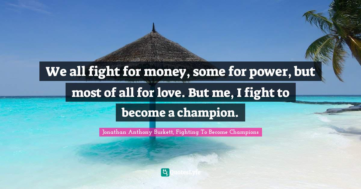 "Jonathan Anthony Burkett Quotes: ""We all fight for money, some for power, but most of all for love. But me, I fight to become a champion."""