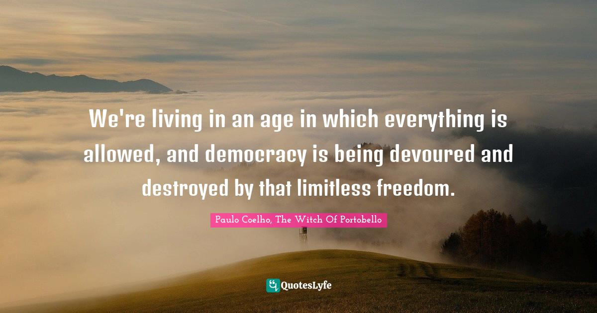 Paulo Coelho, The Witch Of Portobello Quotes: We're living in an age in which everything is allowed, and democracy is being devoured and destroyed by that limitless freedom.
