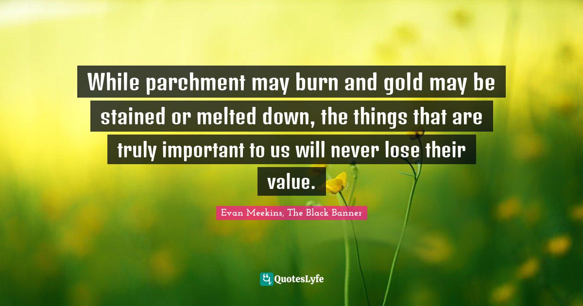Evan Meekins, The Black Banner Quotes: While parchment may burn and gold may be stained or melted down, the things that are truly important to us will never lose their value.