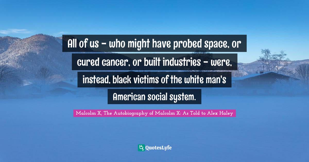 Malcolm X, The Autobiography of Malcolm X: As Told to Alex Haley Quotes: All of us - who might have probed space, or cured cancer, or built industries - were, instead, black victims of the white man's American social system.