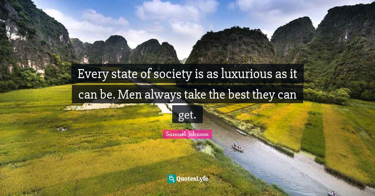Samuel Johnson Quotes: Every state of society is as luxurious as it can be. Men always take the best they can get.