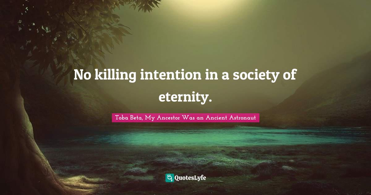 Toba Beta, My Ancestor Was an Ancient Astronaut Quotes: No killing intention in a society of eternity.