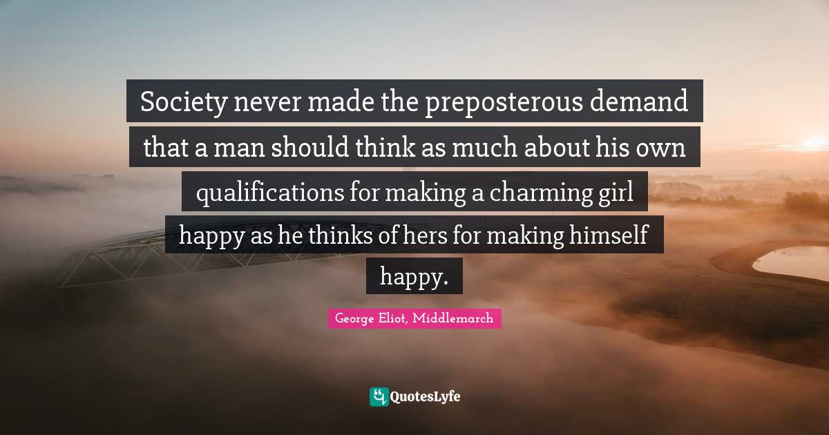 George Eliot, Middlemarch Quotes: Society never made the preposterous demand that a man should think as much about his own qualifications for making a charming girl happy as he thinks of hers for making himself happy.