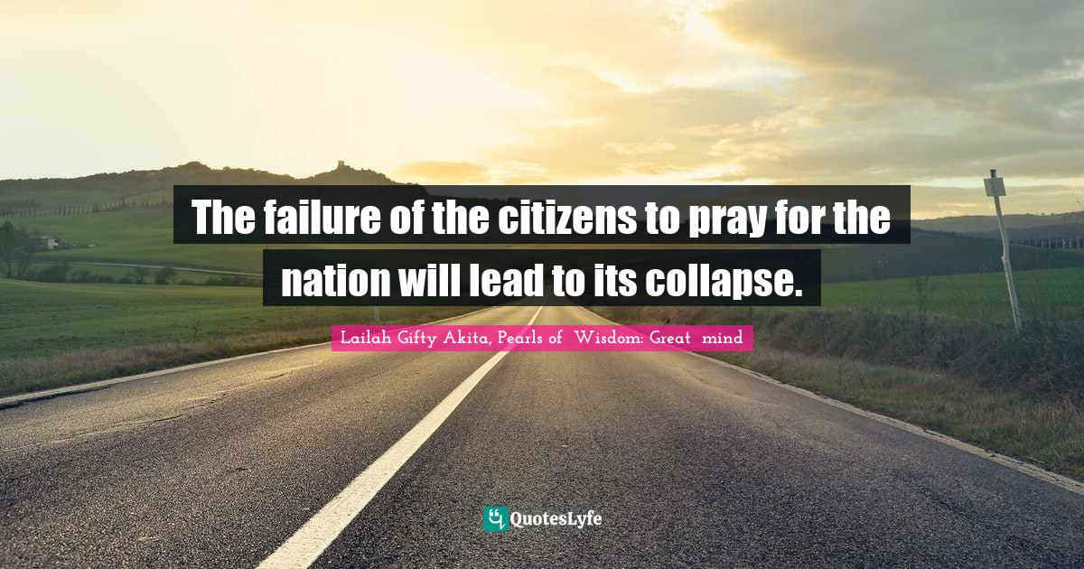 Lailah Gifty Akita, Pearls of  Wisdom: Great  mind Quotes: The failure of the citizens to pray for the nation will lead to its collapse.