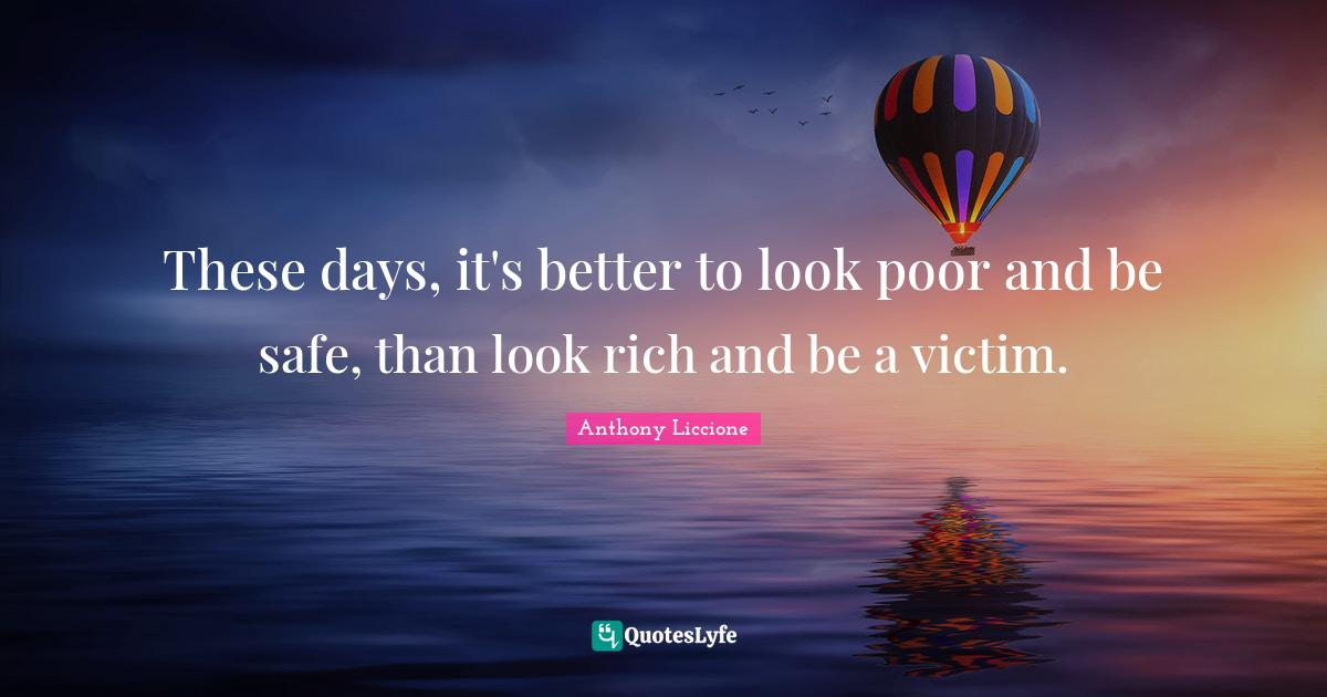 Anthony Liccione Quotes: These days, it's better to look poor and be safe, than look rich and be a victim.