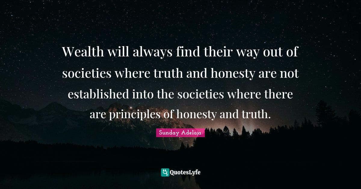 Sunday Adelaja Quotes: Wealth will always find their way out of societies where truth and honesty are not established into the societies where there are principles of honesty and truth.