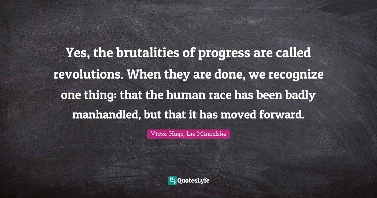 Victor Hugo, Les Misérables Quotes: Yes, the brutalities of progress are called revolutions. When they are done, we recognize one thing: that the human race has been badly manhandled, but that it has moved forward.