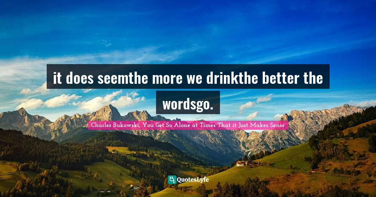 Charles Bukowski, You Get So Alone at Times That it Just Makes Sense Quotes: it does seemthe more we drinkthe better the wordsgo.